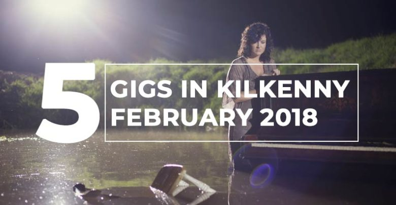 5 Gigs in Kilkenny, February 2018